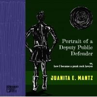 """Portrait of a Deputy Public Defender (or, how I became a punk rock lawyer)"" by Juanita E. Mantz"